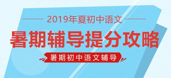 【暑期初中语文辅导】2019年夏初中语文暑期辅导提分攻略